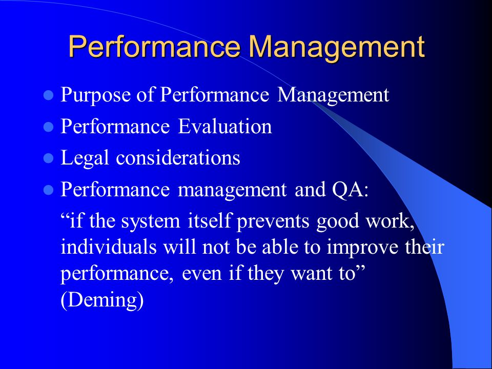 Performance Management Purpose of Performance Management Performance Evaluation Legal considerations Performance management and QA: if the system itself prevents good work, individuals will not be able to improve their performance, even if they want to (Deming)