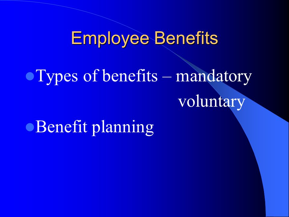Employee Benefits Types of benefits – mandatory voluntary Benefit planning