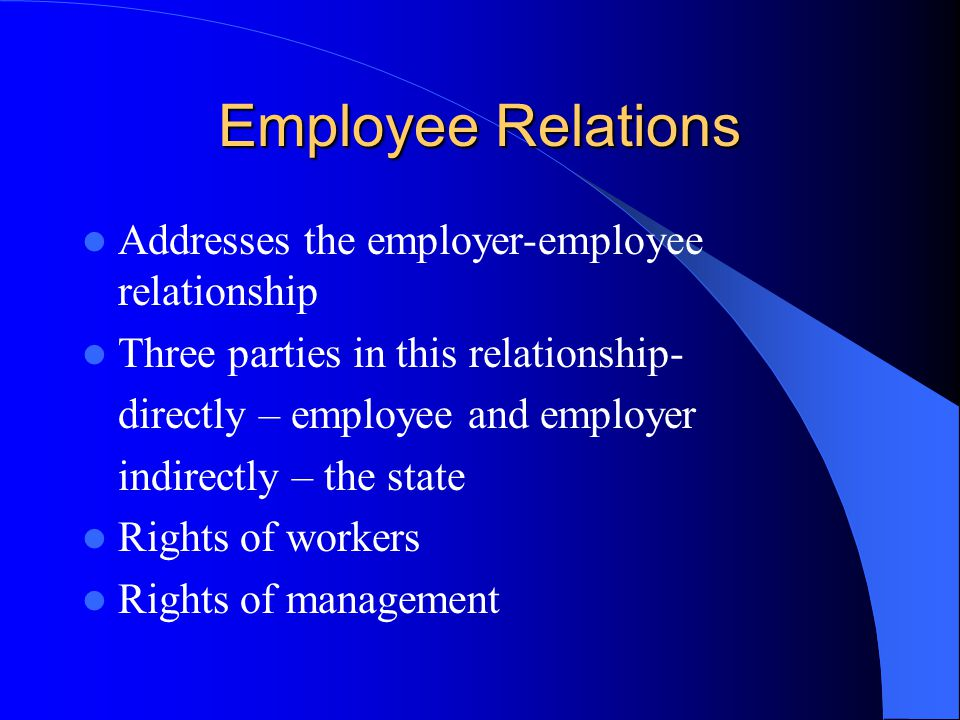 Employee Relations Addresses the employer-employee relationship Three parties in this relationship- directly – employee and employer indirectly – the state Rights of workers Rights of management