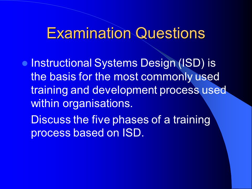 Examination Questions Instructional Systems Design (ISD) is the basis for the most commonly used training and development process used within organisations.