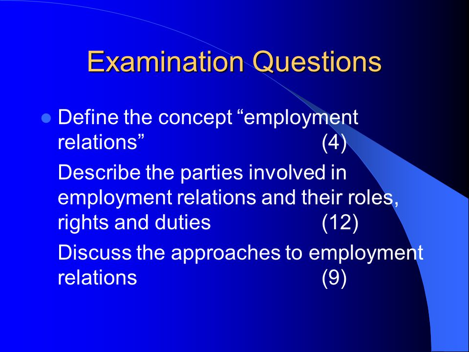 Examination Questions Define the concept employment relations (4) Describe the parties involved in employment relations and their roles, rights and duties(12) Discuss the approaches to employment relations(9)