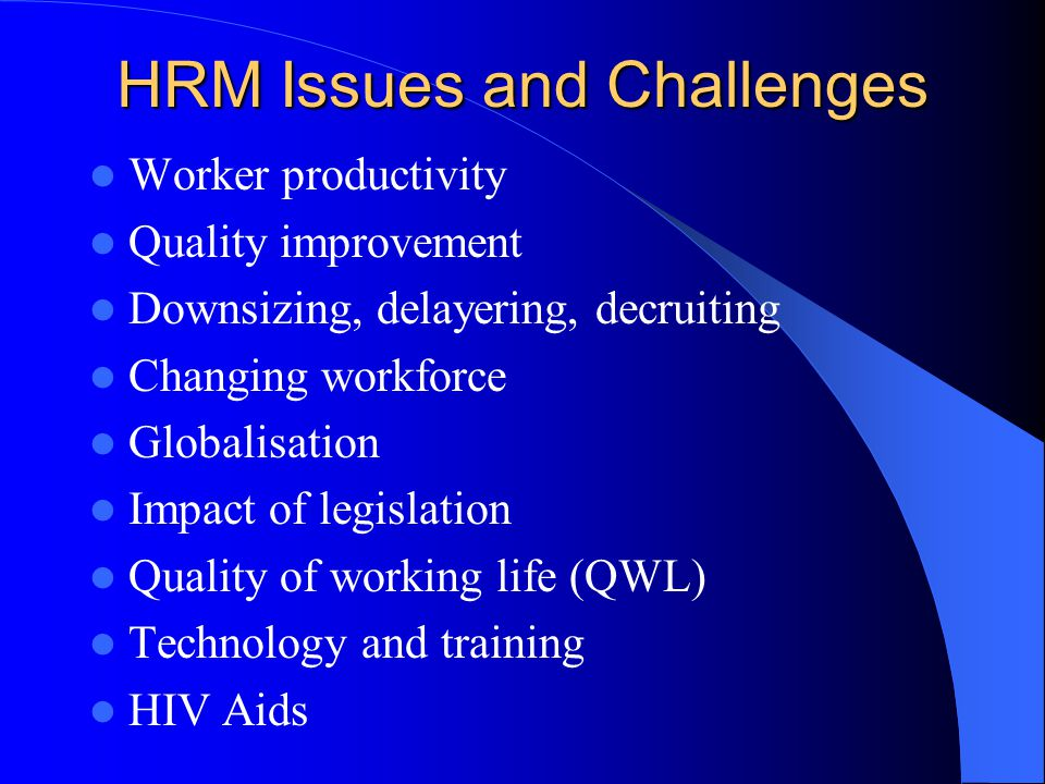 HRM Issues and Challenges Worker productivity Quality improvement Downsizing, delayering, decruiting Changing workforce Globalisation Impact of legislation Quality of working life (QWL) Technology and training HIV Aids