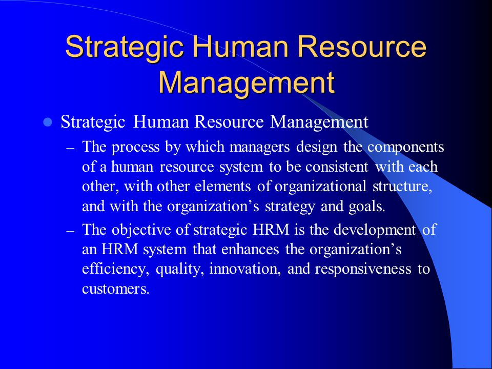 Strategic Human Resource Management – The process by which managers design the components of a human resource system to be consistent with each other, with other elements of organizational structure, and with the organization's strategy and goals.