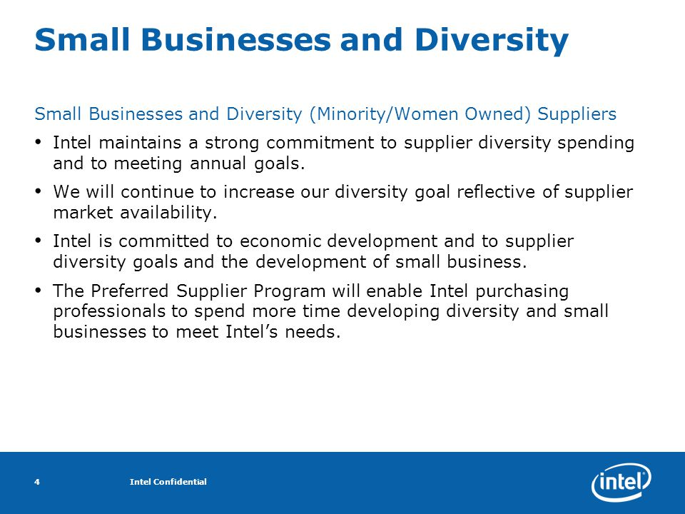 Intel Confidential4 Small Businesses and Diversity Small Businesses and Diversity (Minority/Women Owned) Suppliers Intel maintains a strong commitment to supplier diversity spending and to meeting annual goals.