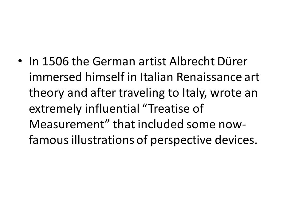 In 1506 the German artist Albrecht Dürer immersed himself in Italian Renaissance art theory and after traveling to Italy, wrote an extremely influential Treatise of Measurement that included some now- famous illustrations of perspective devices.
