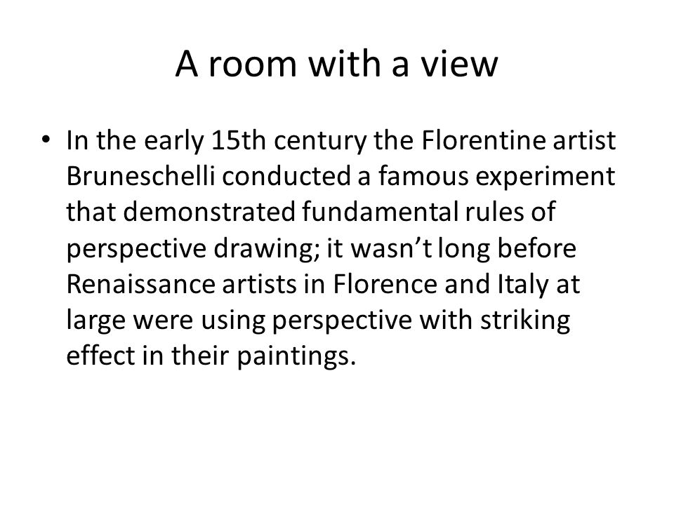 A room with a view In the early 15th century the Florentine artist Bruneschelli conducted a famous experiment that demonstrated fundamental rules of perspective drawing; it wasn't long before Renaissance artists in Florence and Italy at large were using perspective with striking effect in their paintings.
