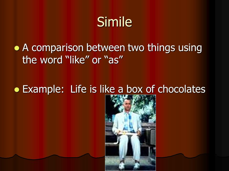 Simile A comparison between two things using the word like or as A comparison between two things using the word like or as Example: Life is like a box of chocolates Example: Life is like a box of chocolates
