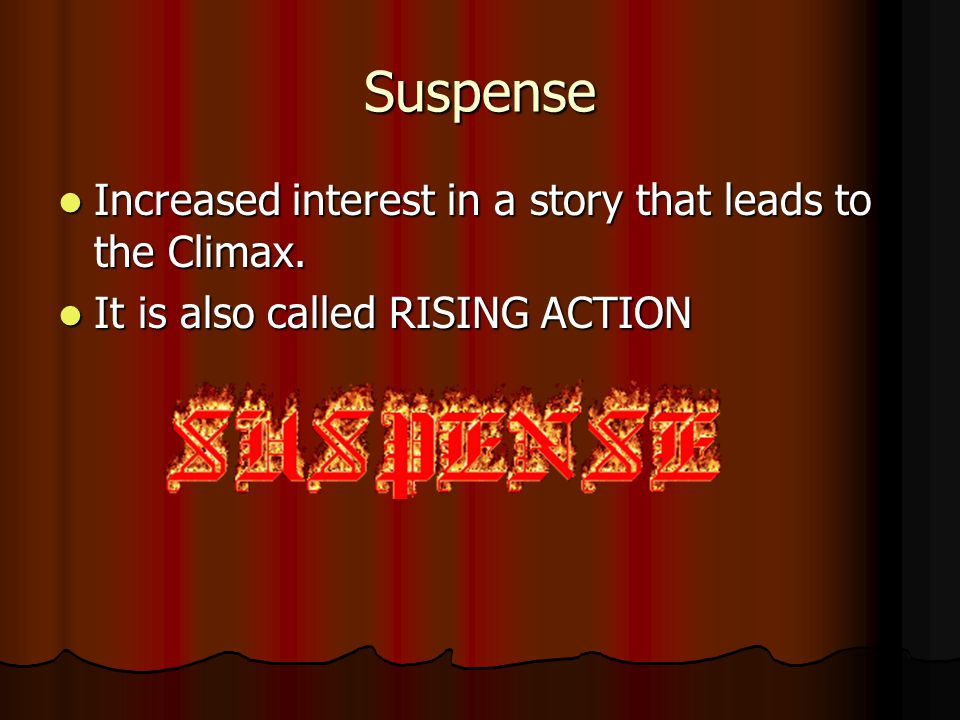 Suspense Increased interest in a story that leads to the Climax.