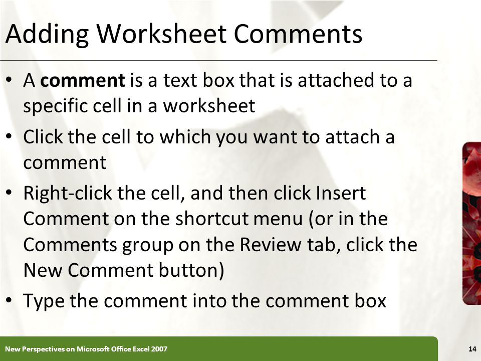 XP Adding Worksheet Comments A comment is a text box that is attached to a specific cell in a worksheet Click the cell to which you want to attach a comment Right-click the cell, and then click Insert Comment on the shortcut menu (or in the Comments group on the Review tab, click the New Comment button) Type the comment into the comment box New Perspectives on Microsoft Office Excel
