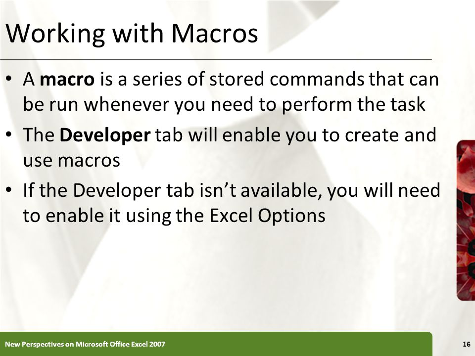 XP Working with Macros A macro is a series of stored commands that can be run whenever you need to perform the task The Developer tab will enable you to create and use macros If the Developer tab isn't available, you will need to enable it using the Excel Options New Perspectives on Microsoft Office Excel