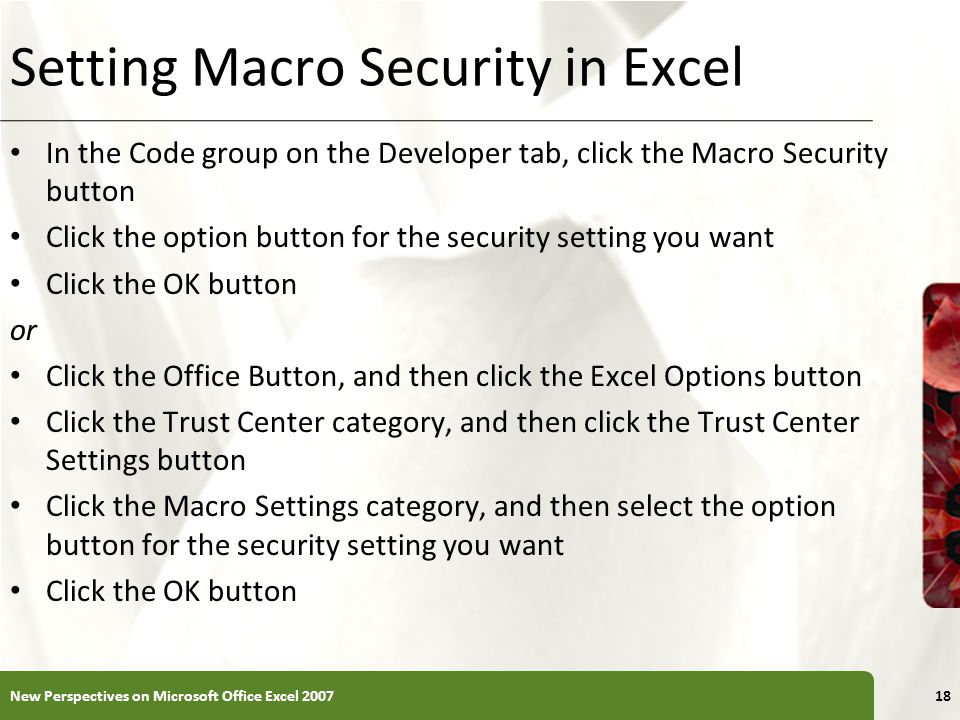XP Setting Macro Security in Excel In the Code group on the Developer tab, click the Macro Security button Click the option button for the security setting you want Click the OK button or Click the Office Button, and then click the Excel Options button Click the Trust Center category, and then click the Trust Center Settings button Click the Macro Settings category, and then select the option button for the security setting you want Click the OK button New Perspectives on Microsoft Office Excel