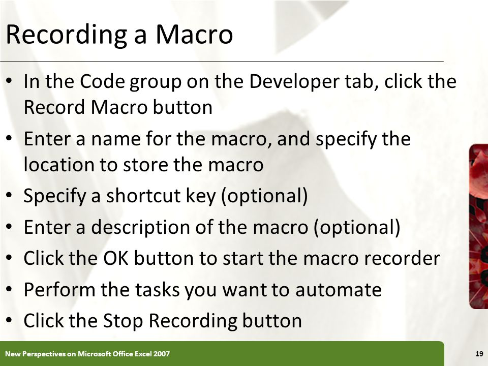 XP Recording a Macro In the Code group on the Developer tab, click the Record Macro button Enter a name for the macro, and specify the location to store the macro Specify a shortcut key (optional) Enter a description of the macro (optional) Click the OK button to start the macro recorder Perform the tasks you want to automate Click the Stop Recording button New Perspectives on Microsoft Office Excel