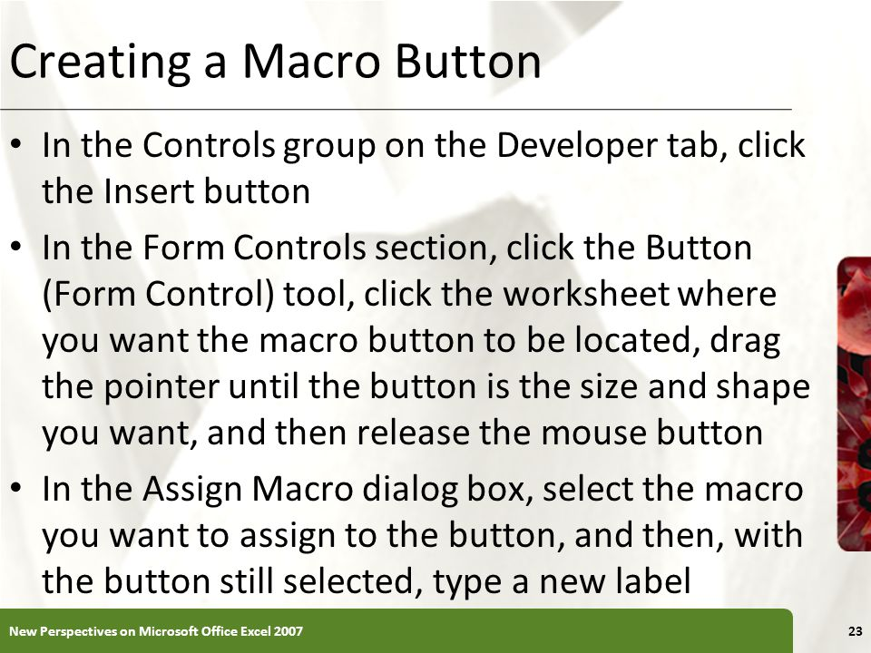XP Creating a Macro Button In the Controls group on the Developer tab, click the Insert button In the Form Controls section, click the Button (Form Control) tool, click the worksheet where you want the macro button to be located, drag the pointer until the button is the size and shape you want, and then release the mouse button In the Assign Macro dialog box, select the macro you want to assign to the button, and then, with the button still selected, type a new label New Perspectives on Microsoft Office Excel