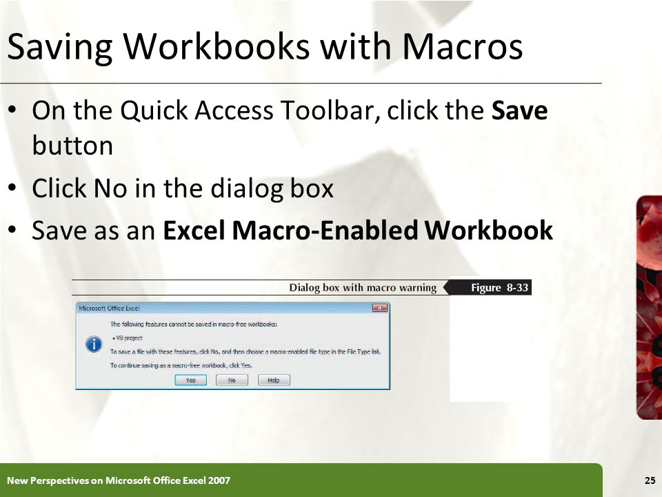 XP Saving Workbooks with Macros On the Quick Access Toolbar, click the Save button Click No in the dialog box Save as an Excel Macro-Enabled Workbook New Perspectives on Microsoft Office Excel