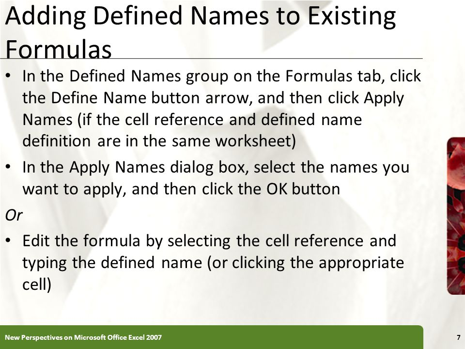 XP Adding Defined Names to Existing Formulas In the Defined Names group on the Formulas tab, click the Define Name button arrow, and then click Apply Names (if the cell reference and defined name definition are in the same worksheet) In the Apply Names dialog box, select the names you want to apply, and then click the OK button Or Edit the formula by selecting the cell reference and typing the defined name (or clicking the appropriate cell) New Perspectives on Microsoft Office Excel 20077
