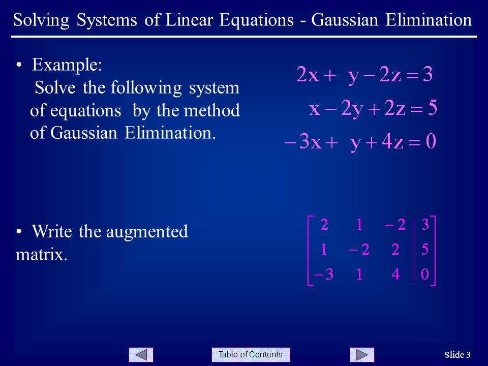 Table of Contents Slide 3 Solving Systems of Linear Equations - Gaussian Elimination Example: Solve the following system of equations by the method of Gaussian Elimination.