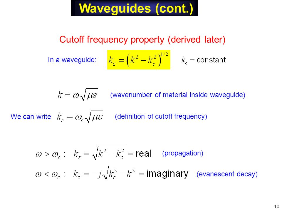 Waveguides (cont.) Cutoff frequency property (derived later) (wavenumber of material inside waveguide) (definition of cutoff frequency) (propagation) (evanescent decay) In a waveguide: We can write 10