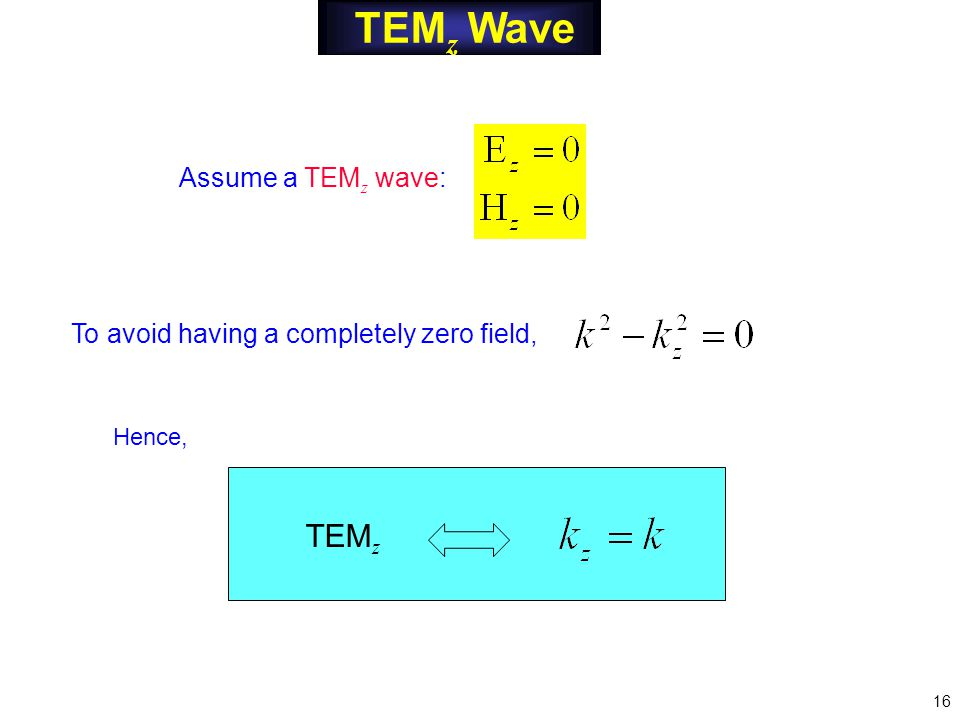 TEM z Wave To avoid having a completely zero field, Assume a TEM z wave: TEM z Hence, 16