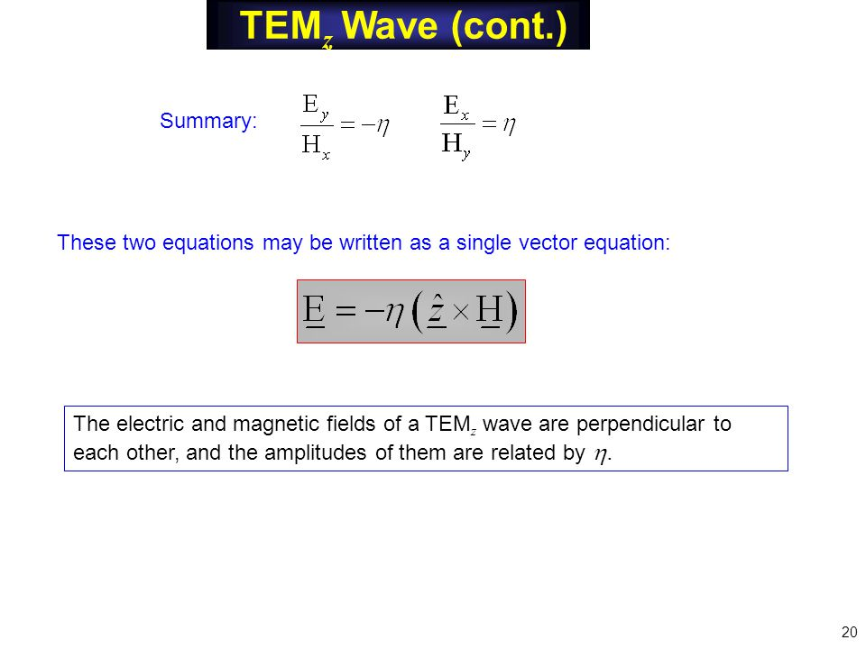 TEM z Wave (cont.) These two equations may be written as a single vector equation: The electric and magnetic fields of a TEM z wave are perpendicular to each other, and the amplitudes of them are related by .