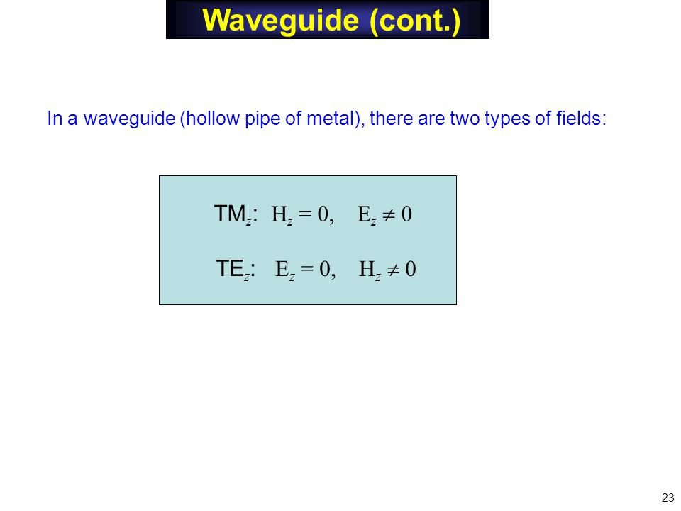Waveguide (cont.) In a waveguide (hollow pipe of metal), there are two types of fields: TM z : H z = 0, E z  0 TE z : E z = 0, H z  0 23