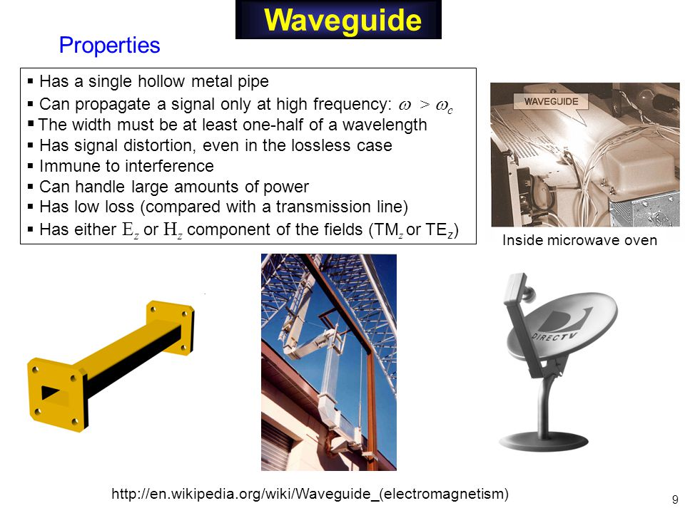Waveguide  Has a single hollow metal pipe  Can propagate a signal only at high frequency:  >  c  The width must be at least one-half of a wavelength  Has signal distortion, even in the lossless case  Immune to interference  Can handle large amounts of power  Has low loss (compared with a transmission line)  Has either E z or H z component of the fields (TM z or TE z ) Properties   9 Inside microwave oven