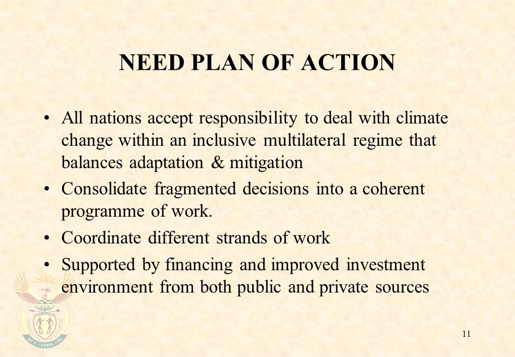 11 NEED PLAN OF ACTION All nations accept responsibility to deal with climate change within an inclusive multilateral regime that balances adaptation & mitigation Consolidate fragmented decisions into a coherent programme of work.