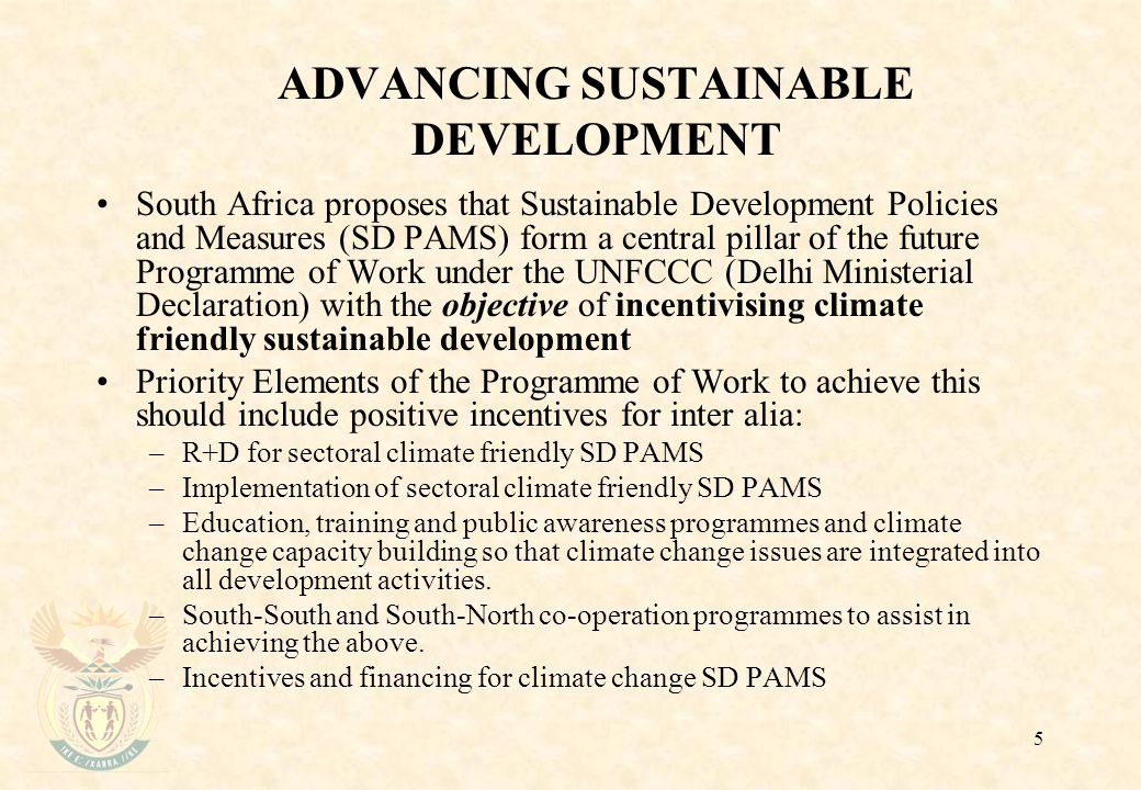 5 ADVANCING SUSTAINABLE DEVELOPMENT South Africa proposes that Sustainable Development Policies and Measures (SD PAMS) form a central pillar of the future Programme of Work under the UNFCCC (Delhi Ministerial Declaration) with the objective of incentivising climate friendly sustainable development Priority Elements of the Programme of Work to achieve this should include positive incentives for inter alia: –R+D for sectoral climate friendly SD PAMS –Implementation of sectoral climate friendly SD PAMS –Education, training and public awareness programmes and climate change capacity building so that climate change issues are integrated into all development activities.