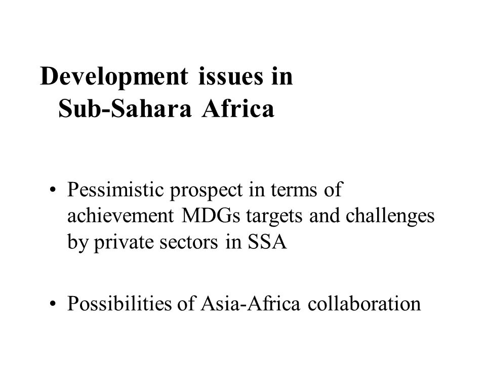 Development issues in Sub-Sahara Africa Pessimistic prospect in terms of achievement MDGs targets and challenges by private sectors in SSA Possibilities of Asia-Africa collaboration