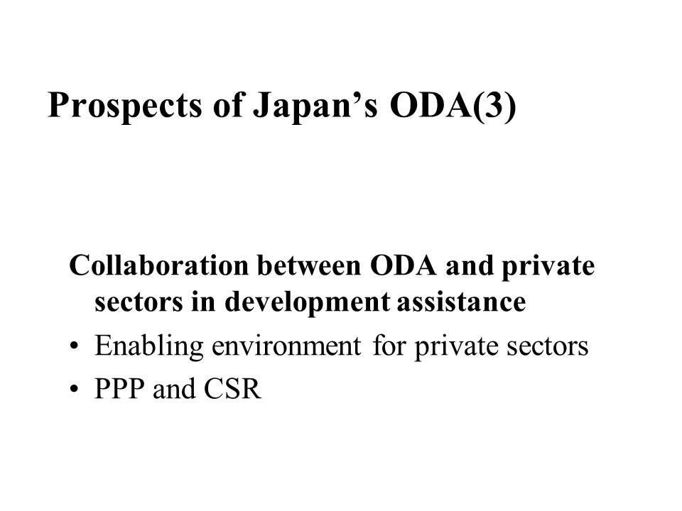Prospects of Japan's ODA(3) Collaboration between ODA and private sectors in development assistance Enabling environment for private sectors PPP and CSR