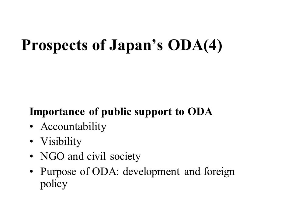 Prospects of Japan's ODA(4) Importance of public support to ODA Accountability Visibility NGO and civil society Purpose of ODA: development and foreign policy