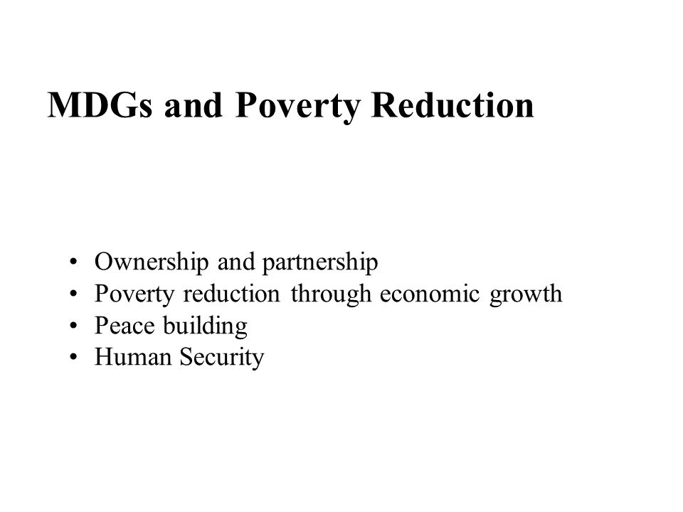MDGs and Poverty Reduction Ownership and partnership Poverty reduction through economic growth Peace building Human Security