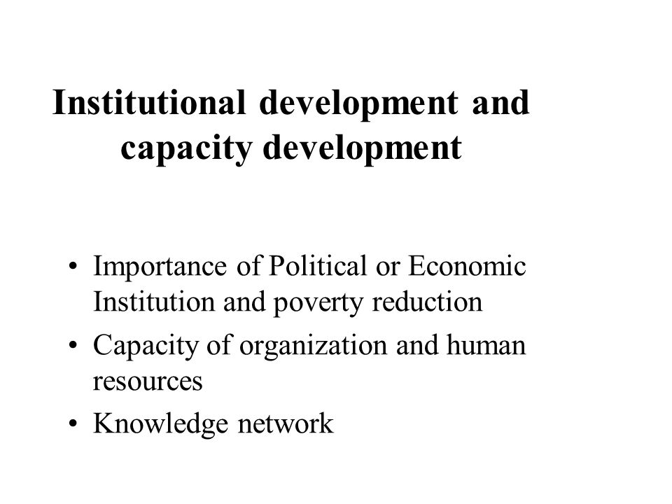 Institutional development and capacity development Importance of Political or Economic Institution and poverty reduction Capacity of organization and human resources Knowledge network