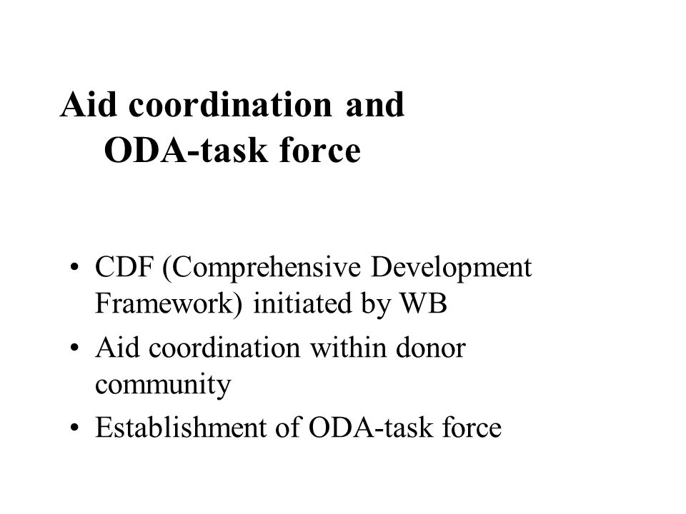Aid coordination and ODA-task force CDF (Comprehensive Development Framework) initiated by WB Aid coordination within donor community Establishment of ODA-task force