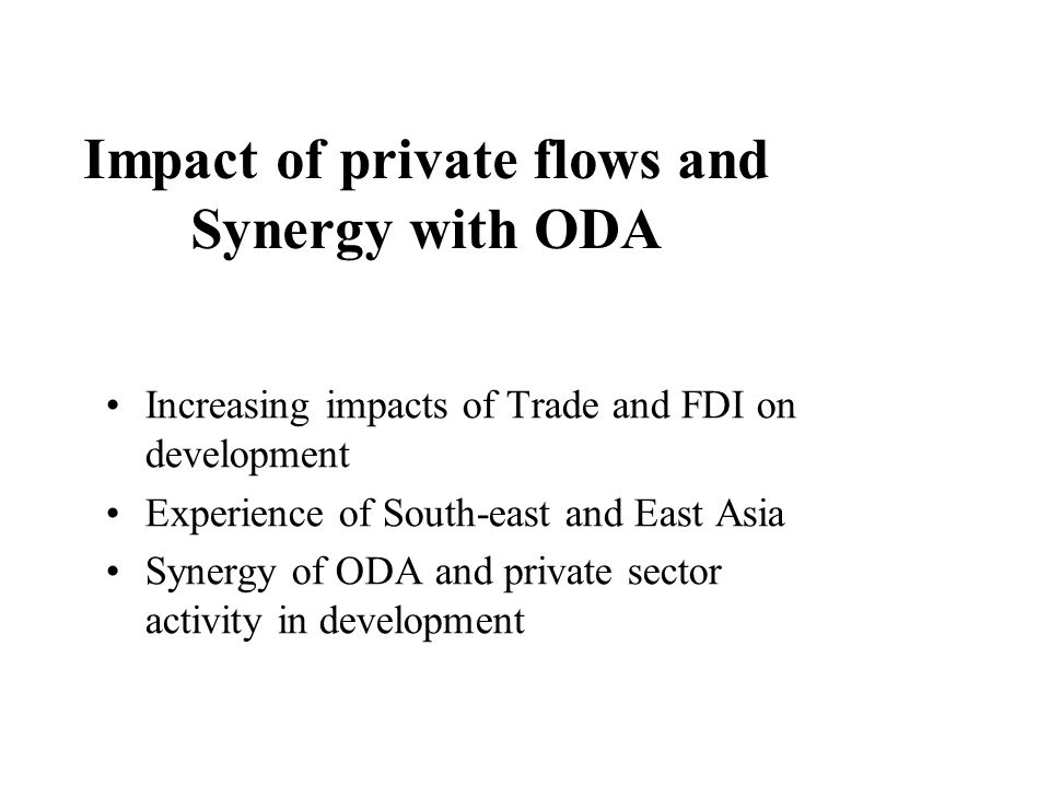 Impact of private flows and Synergy with ODA Increasing impacts of Trade and FDI on development Experience of South-east and East Asia Synergy of ODA and private sector activity in development