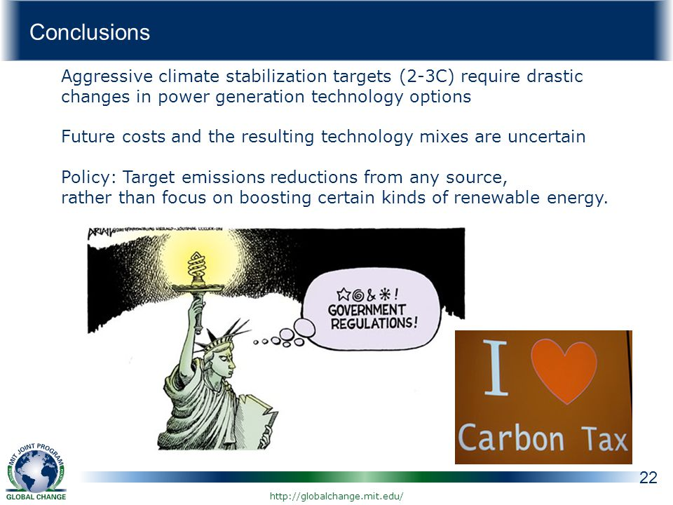 Conclusions 22 Aggressive climate stabilization targets (2-3C) require drastic changes in power generation technology options Future costs and the resulting technology mixes are uncertain Policy: Target emissions reductions from any source, rather than focus on boosting certain kinds of renewable energy.