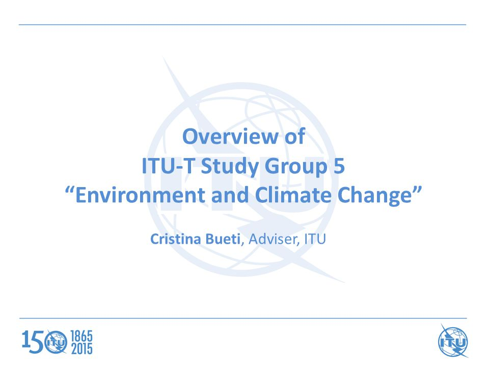 Overview of ITU-T Study Group 5 Environment and Climate Change Cristina Bueti, Adviser, ITU