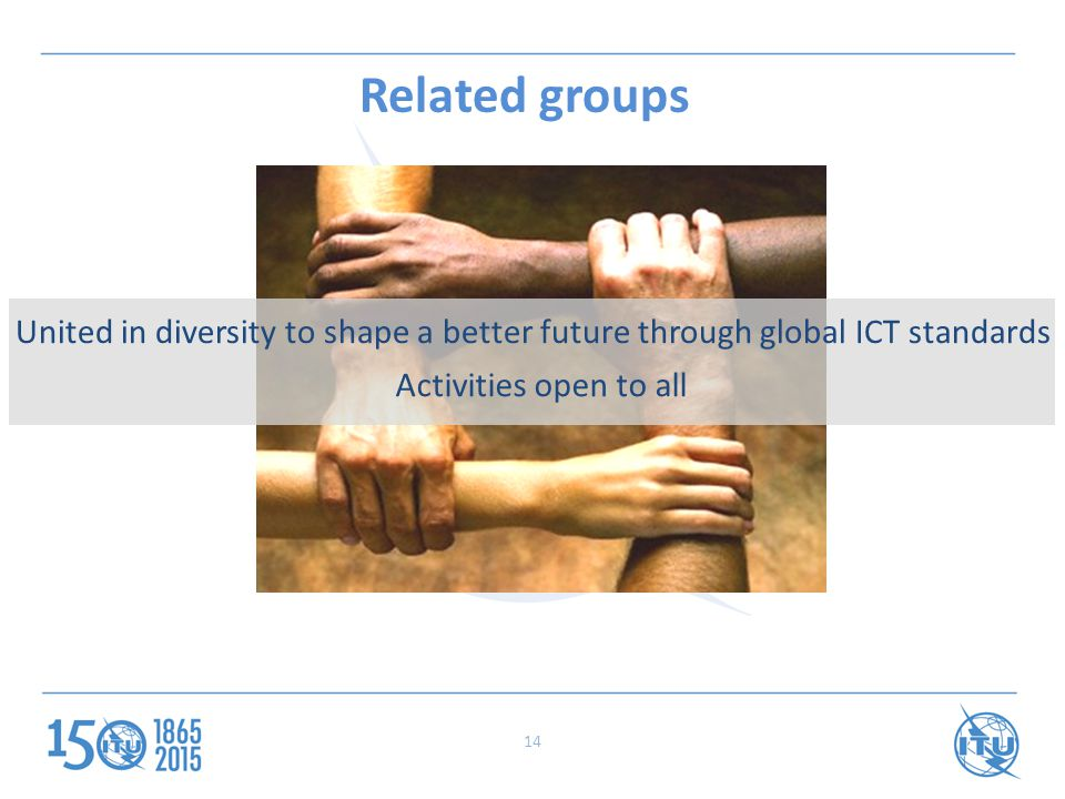 Related groups United in diversity to shape a better future through global ICT standards Activities open to all 14