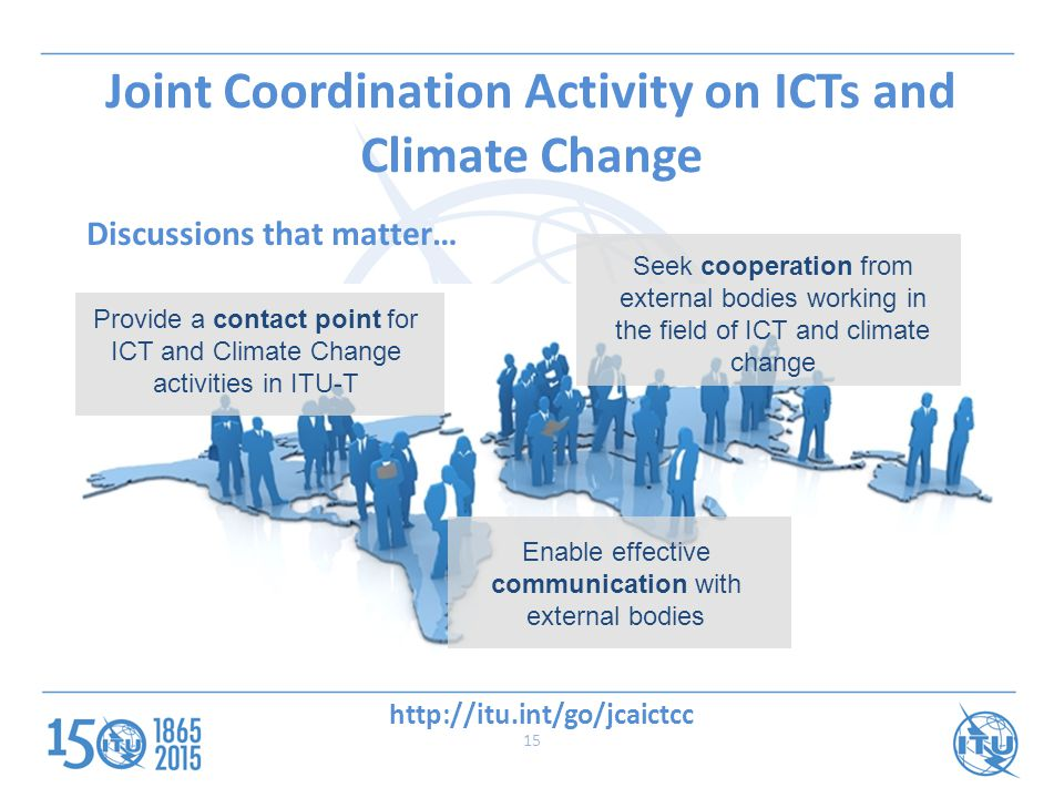 Provide a contact point for ICT and Climate Change activities in ITU-T Seek cooperation from external bodies working in the field of ICT and climate change Enable effective communication with external bodies Joint Coordination Activity on ICTs and Climate Change Discussions that matter…   15