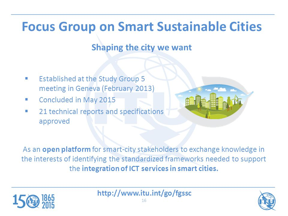  Established at the Study Group 5 meeting in Geneva (February 2013)  Concluded in May 2015  21 technical reports and specifications approved As an open platform for smart-city stakeholders to exchange knowledge in the interests of identifying the standardized frameworks needed to support the integration of ICT services in smart cities.