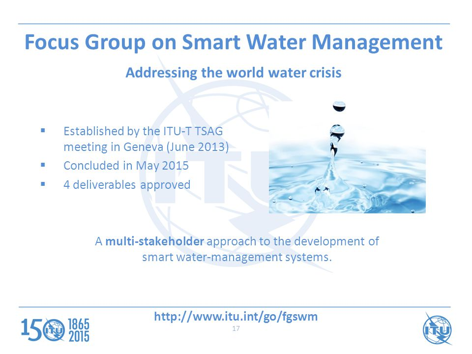  Established by the ITU-T TSAG meeting in Geneva (June 2013)  Concluded in May 2015  4 deliverables approved A multi-stakeholder approach to the development of smart water-management systems.