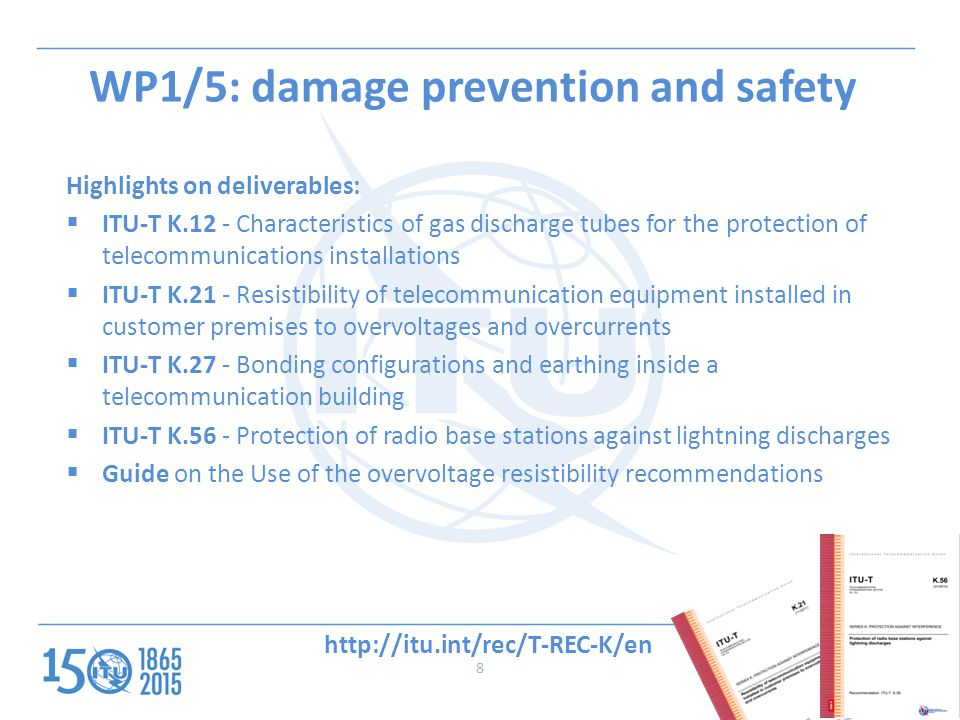 8 WP1/5: damage prevention and safety Highlights on deliverables:  ITU-T K.12 - Characteristics of gas discharge tubes for the protection of telecommunications installations  ITU-T K.21 - Resistibility of telecommunication equipment installed in customer premises to overvoltages and overcurrents  ITU-T K.27 - Bonding configurations and earthing inside a telecommunication building  ITU-T K.56 - Protection of radio base stations against lightning discharges  Guide on the Use of the overvoltage resistibility recommendations 8
