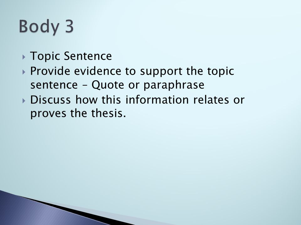  Topic Sentence  Provide evidence to support the topic sentence – Quote or paraphrase  Discuss how this information relates or proves the thesis.