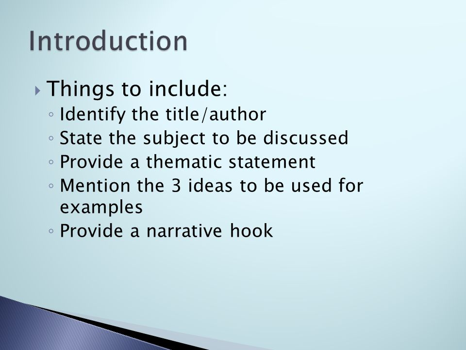  Things to include: ◦ Identify the title/author ◦ State the subject to be discussed ◦ Provide a thematic statement ◦ Mention the 3 ideas to be used for examples ◦ Provide a narrative hook