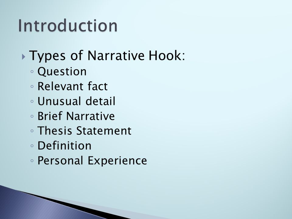  Types of Narrative Hook: ◦ Question ◦ Relevant fact ◦ Unusual detail ◦ Brief Narrative ◦ Thesis Statement ◦ Definition ◦ Personal Experience