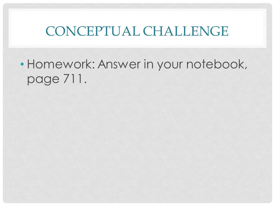 CONCEPTUAL CHALLENGE Homework: Answer in your notebook, page 711.