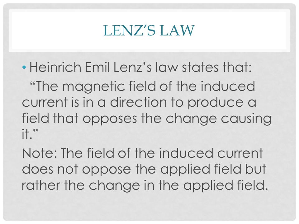 LENZ'S LAW Heinrich Emil Lenz's law states that: The magnetic field of the induced current is in a direction to produce a field that opposes the change causing it. Note: The field of the induced current does not oppose the applied field but rather the change in the applied field.