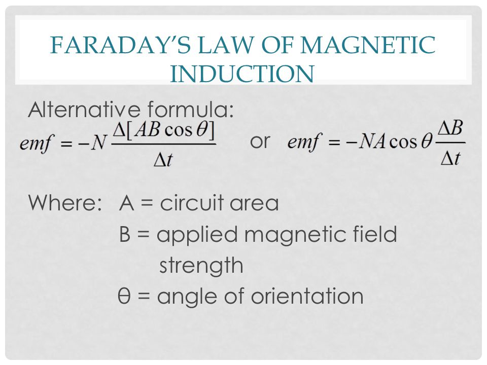 FARADAY'S LAW OF MAGNETIC INDUCTION Alternative formula: or Where: A = circuit area B = applied magnetic field strength θ = angle of orientation