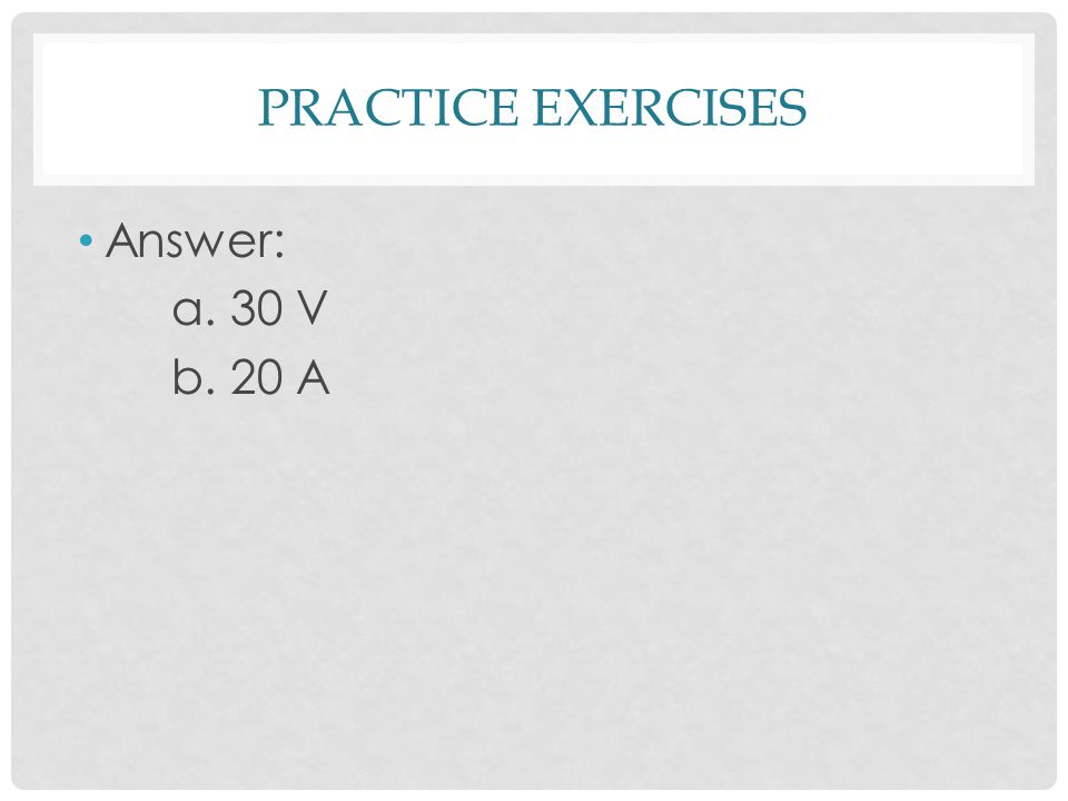 PRACTICE EXERCISES Answer: a. 30 V b. 20 A