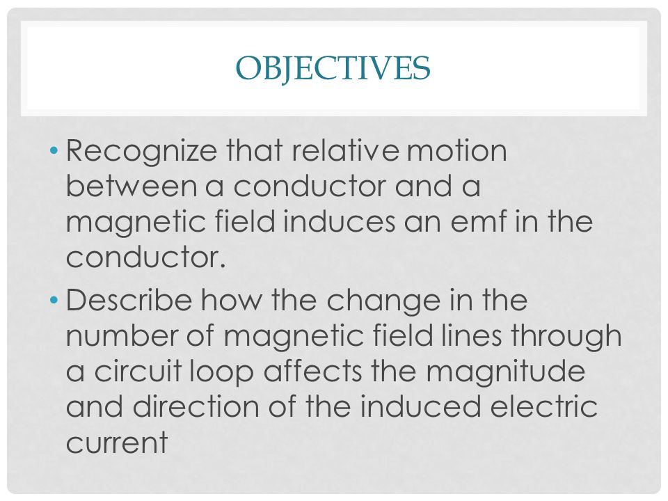 OBJECTIVES Recognize that relative motion between a conductor and a magnetic field induces an emf in the conductor.