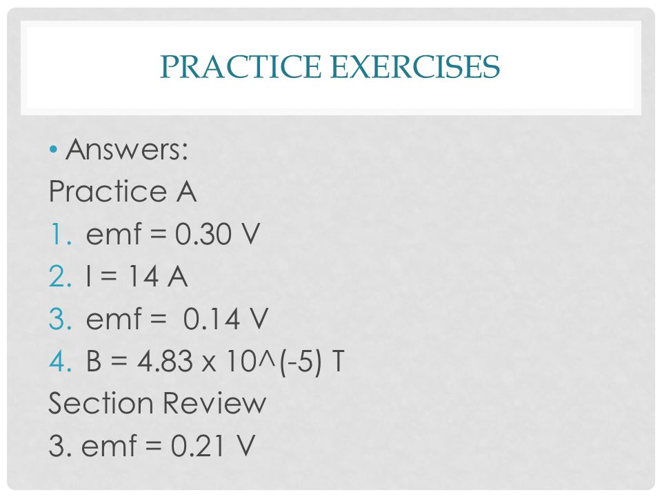 PRACTICE EXERCISES Answers: Practice A 1.emf = 0.30 V 2.I = 14 A 3.emf = 0.14 V 4.B = 4.83 x 10^(-5) T Section Review 3.